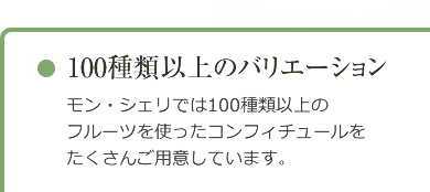 「100種類以上のバリエーション」モン・シェリでは100種類以上のフルーツを使ったコンフィチュールをたくさんご用意しています。