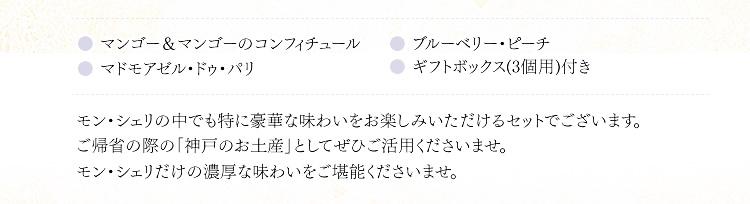 モン・シェリの中でも特に豪華な味わいをお楽しみいただけるセットでございます。ご帰省の際の「神戸のお土産」としてぜひご活用くださいませ。モン・シェリだけの濃厚な味わいをご堪能くださいませ。